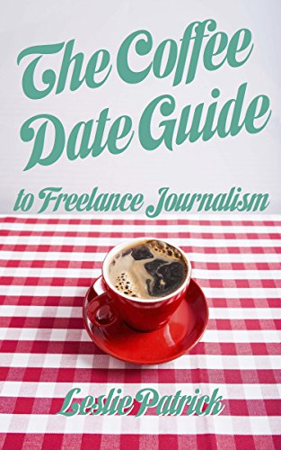 The Coffee Date Guide to Freelance Journalism: A Step by Step Guide to Becoming a Freelance Writer (The Coffee Date Guides Book 1)